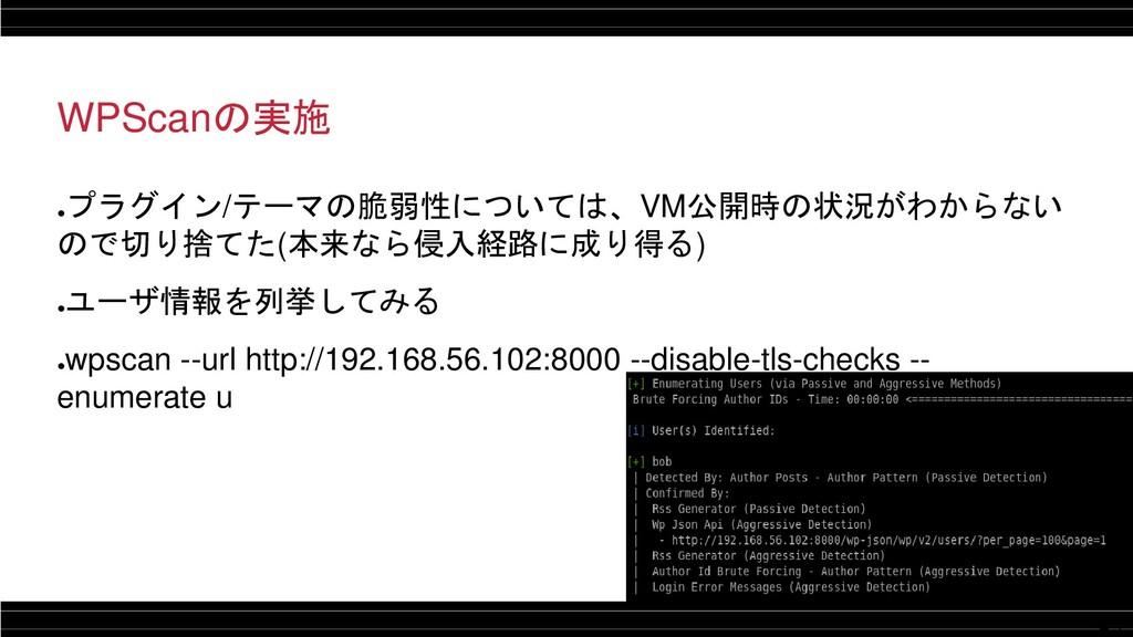 14 WPScanの実施 ● プラグイン/テーマの脆弱性については、VM公開時の状況がわからな...
