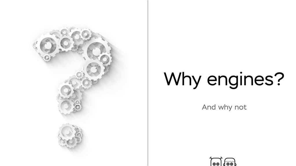 Why engines? And why not