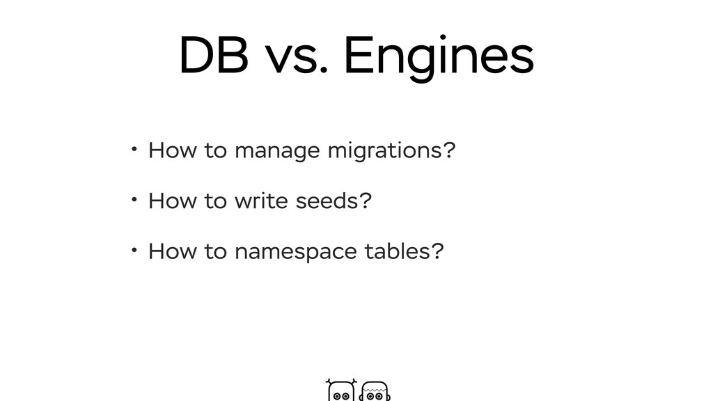 DB vs. Engines • How to manage migrations? • Ho...