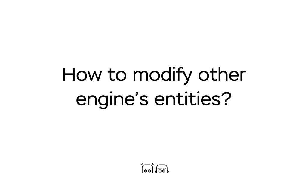 How to modify other engine's entities?