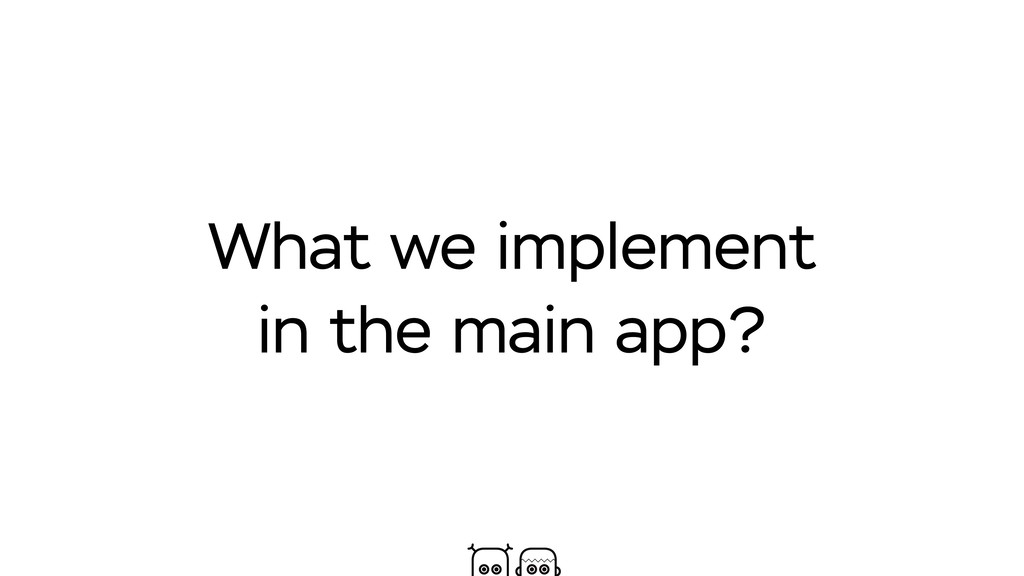 What we implement in the main app?