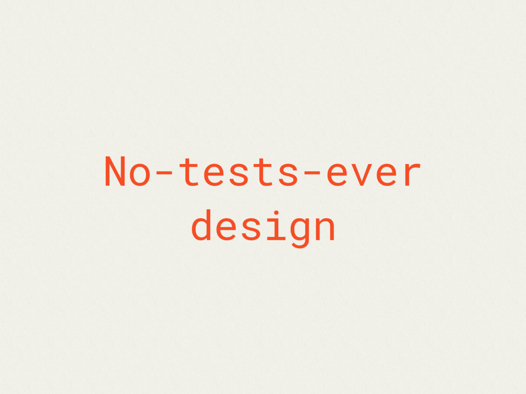 No-tests-ever design
