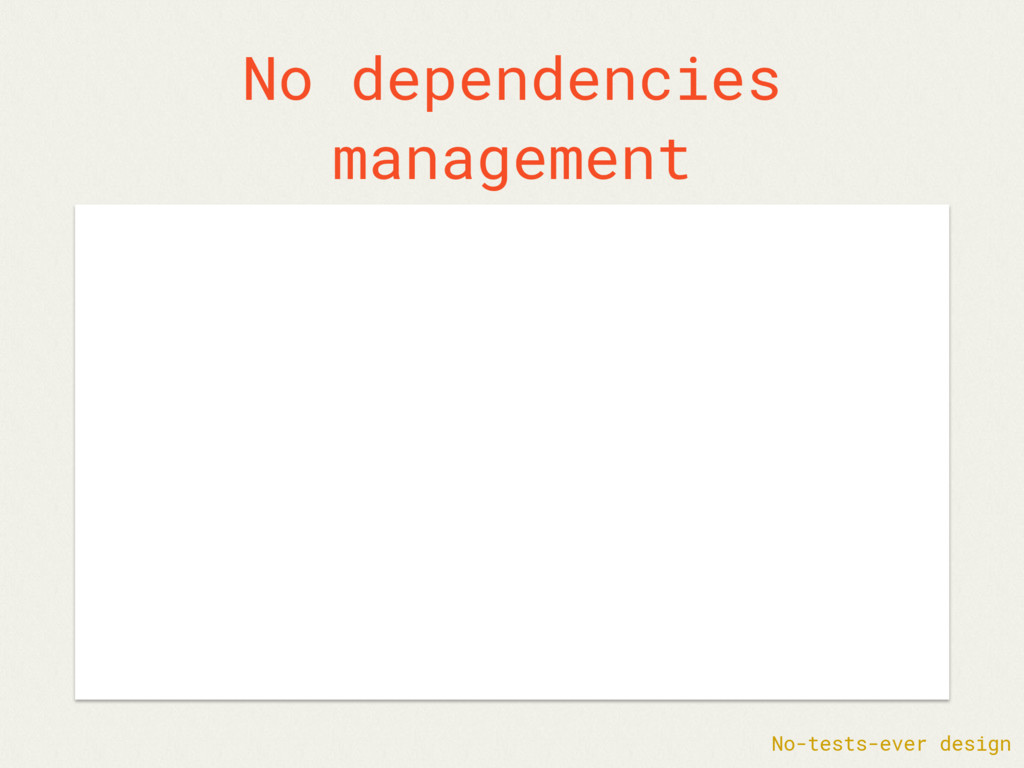 No dependencies management No-tests-ever design