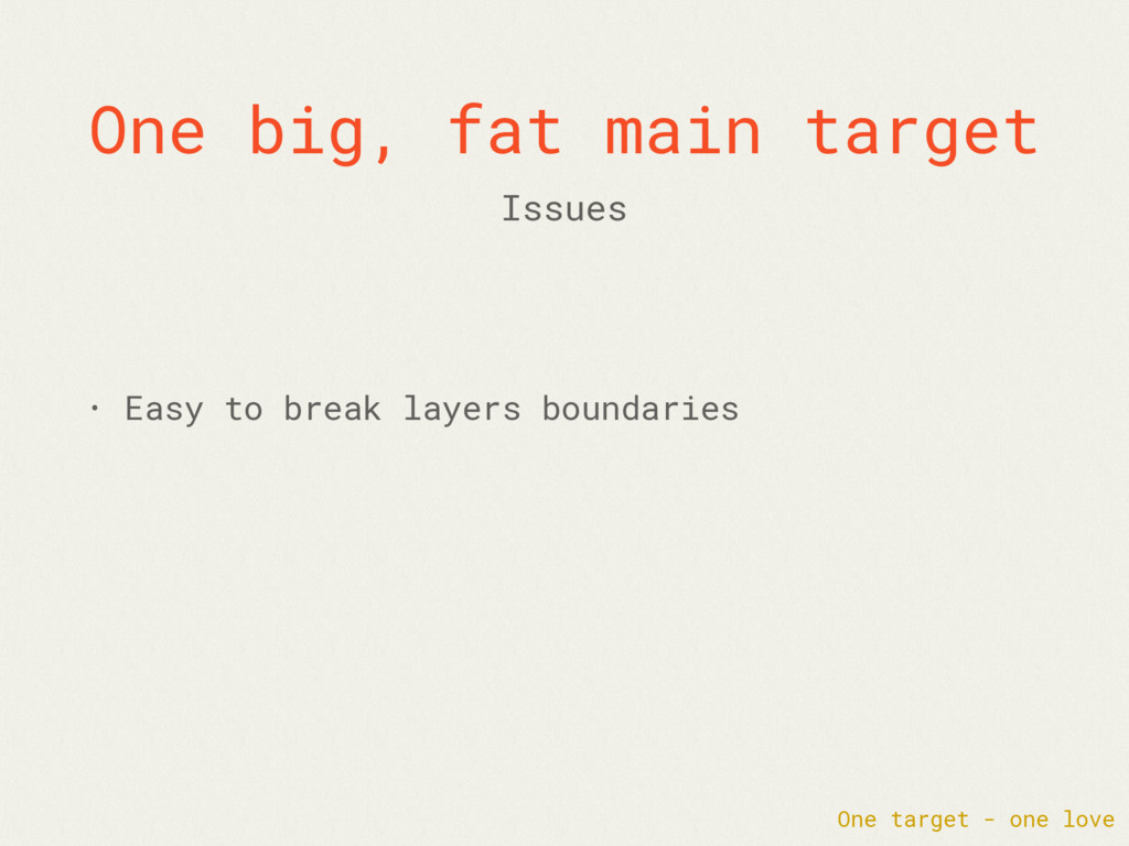 One big, fat main target • Easy to break layers...