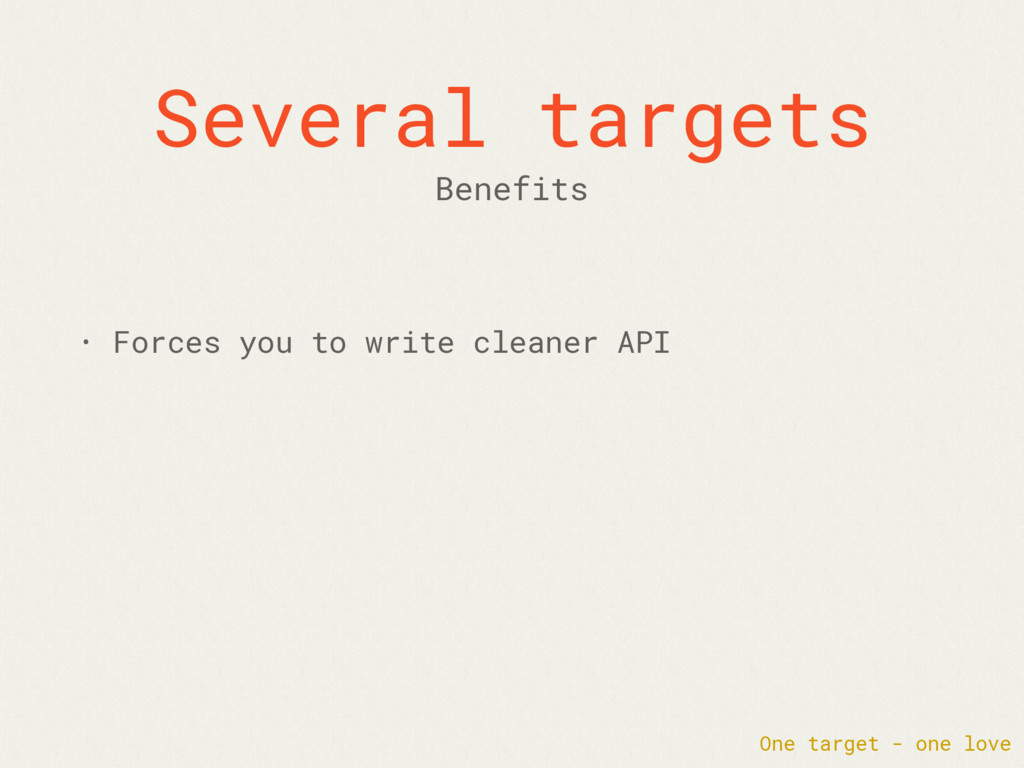 Several targets • Forces you to write cleaner A...