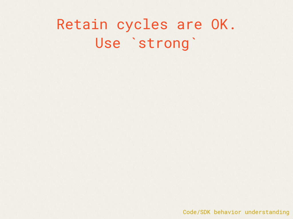 Retain cycles are OK. Use `strong` Code/SDK beh...