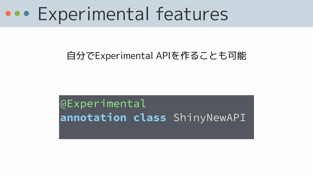 Experimental features 自分でExperimental APIを作ることも...