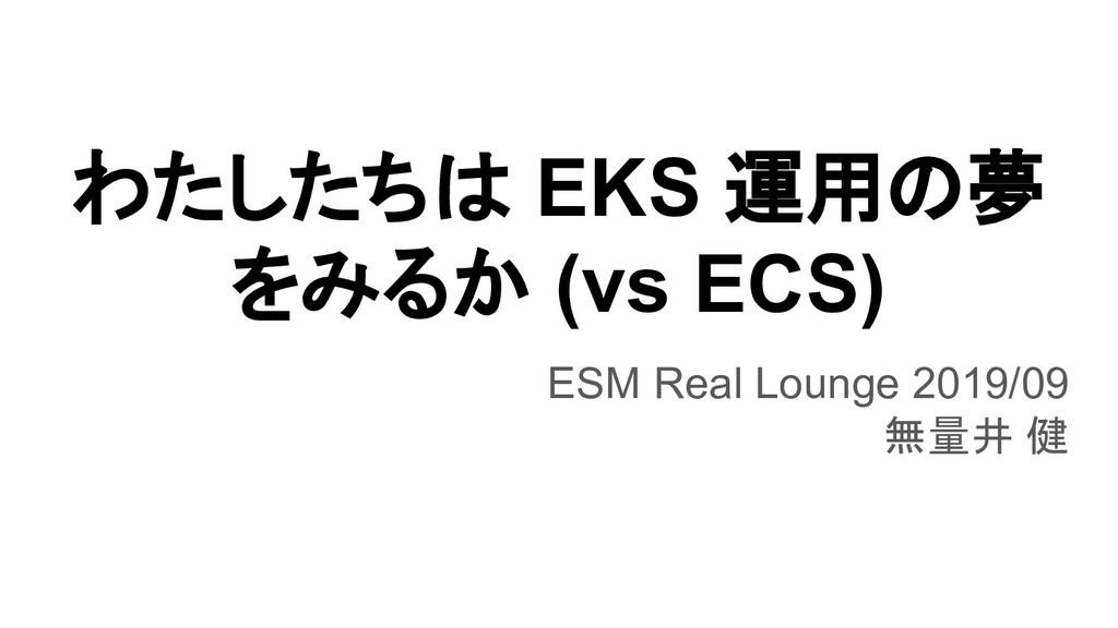 わたしたちは EKS 運用の夢 をみるか (vs ECS) ESM Real Lounge 2...
