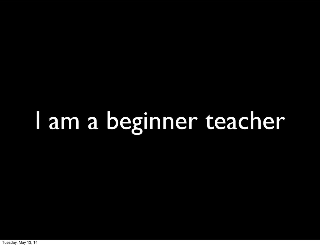 I am a beginner teacher Tuesday, May 13, 14