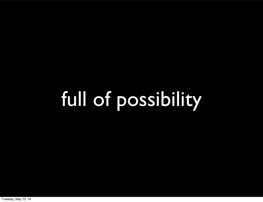 full of possibility Tuesday, May 13, 14