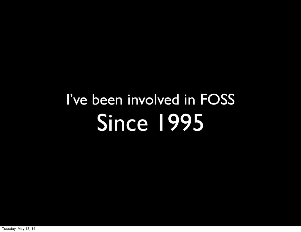 I've been involved in FOSS Since 1995 Tuesday, ...