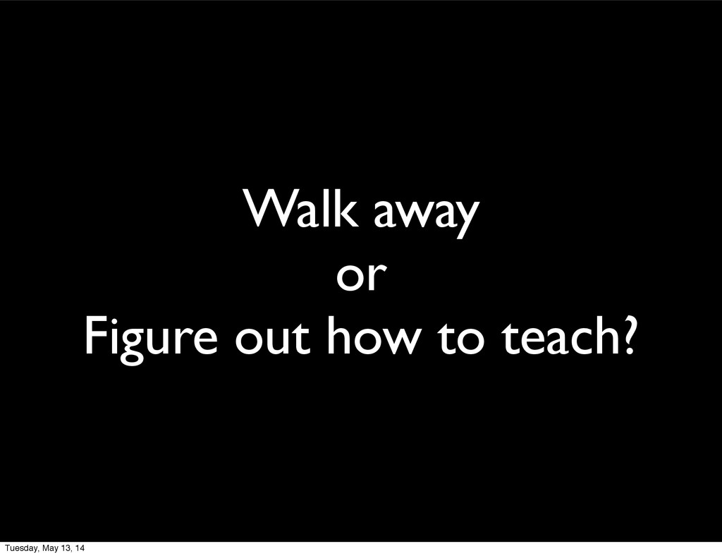Walk away or Figure out how to teach? Tuesday, ...