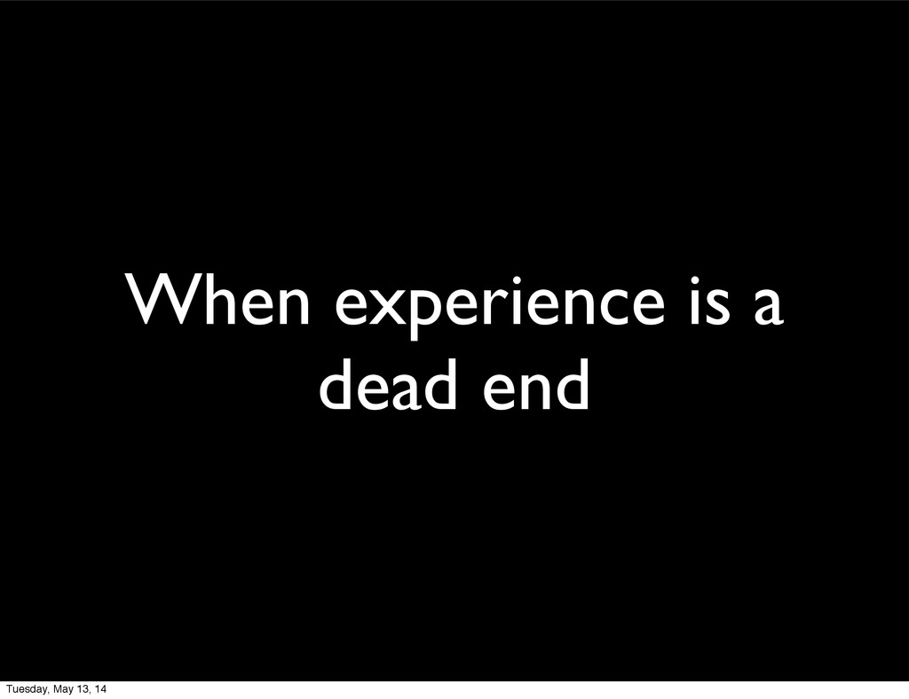 When experience is a dead end Tuesday, May 13, ...
