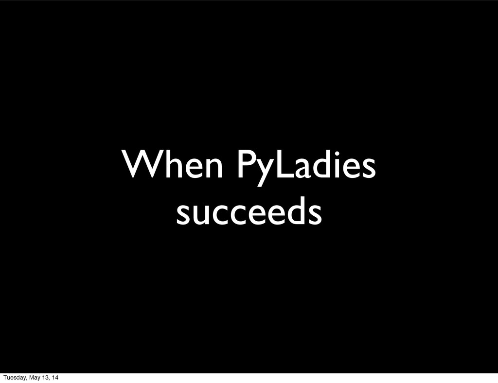 When PyLadies succeeds Tuesday, May 13, 14
