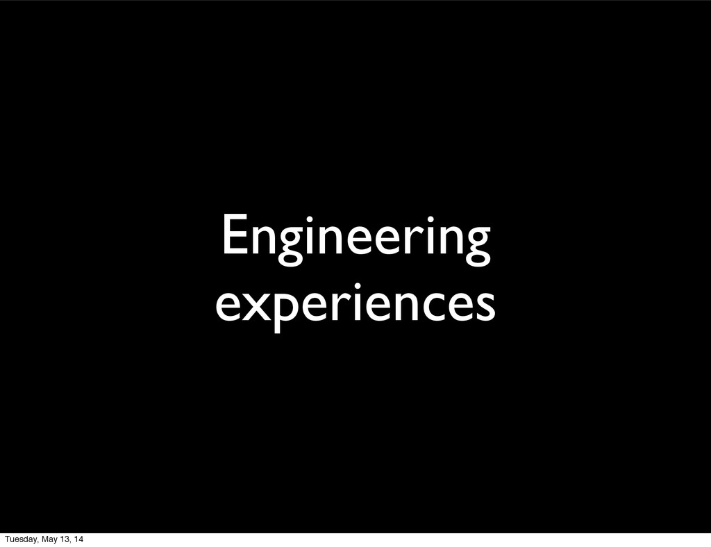 Engineering experiences Tuesday, May 13, 14