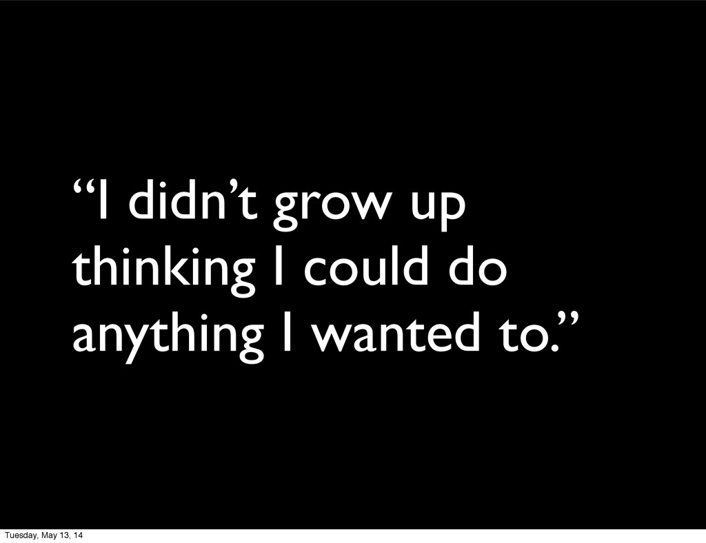 """""""I didn't grow up thinking I could do anything ..."""