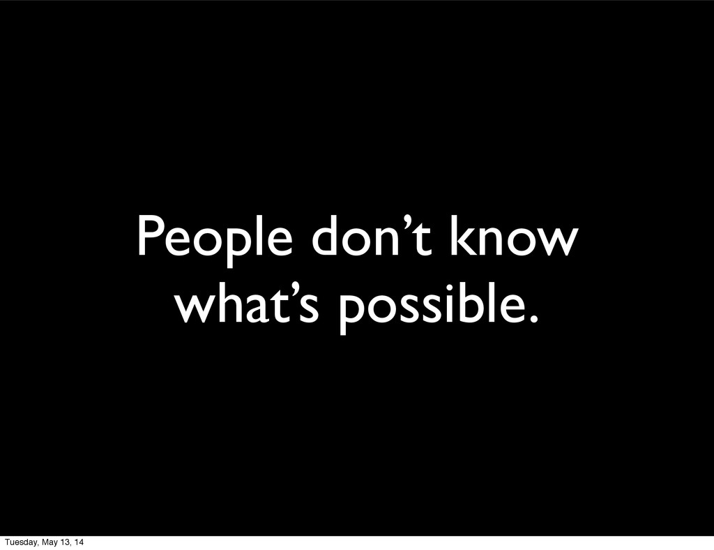 People don't know what's possible. Tuesday, May...