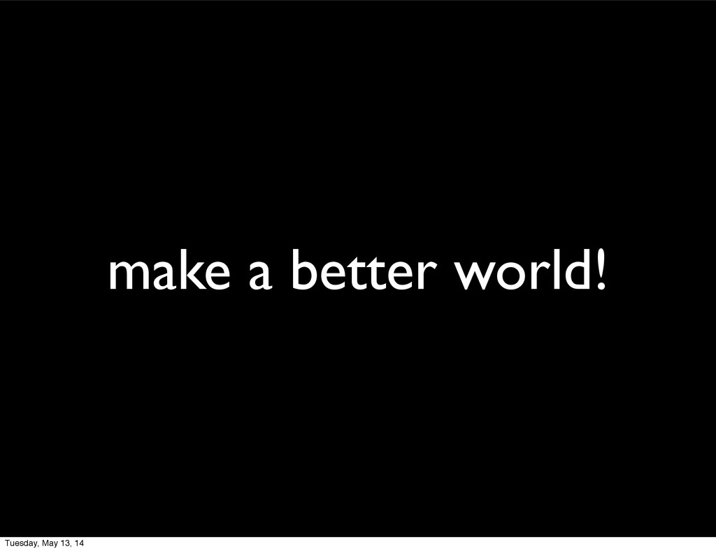 make a better world! Tuesday, May 13, 14