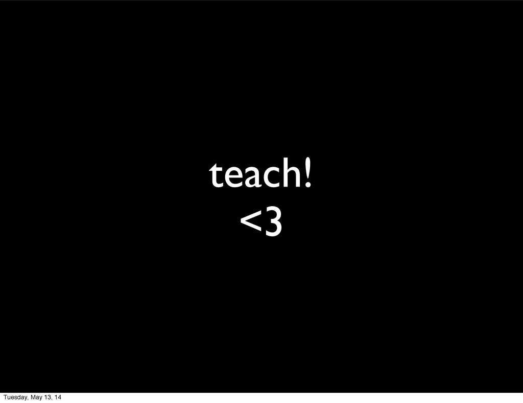 teach! <3 Tuesday, May 13, 14