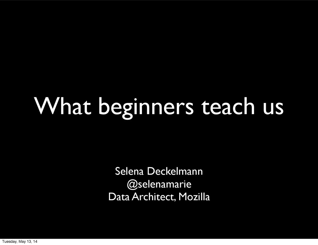 What beginners teach us Selena Deckelmann @sele...