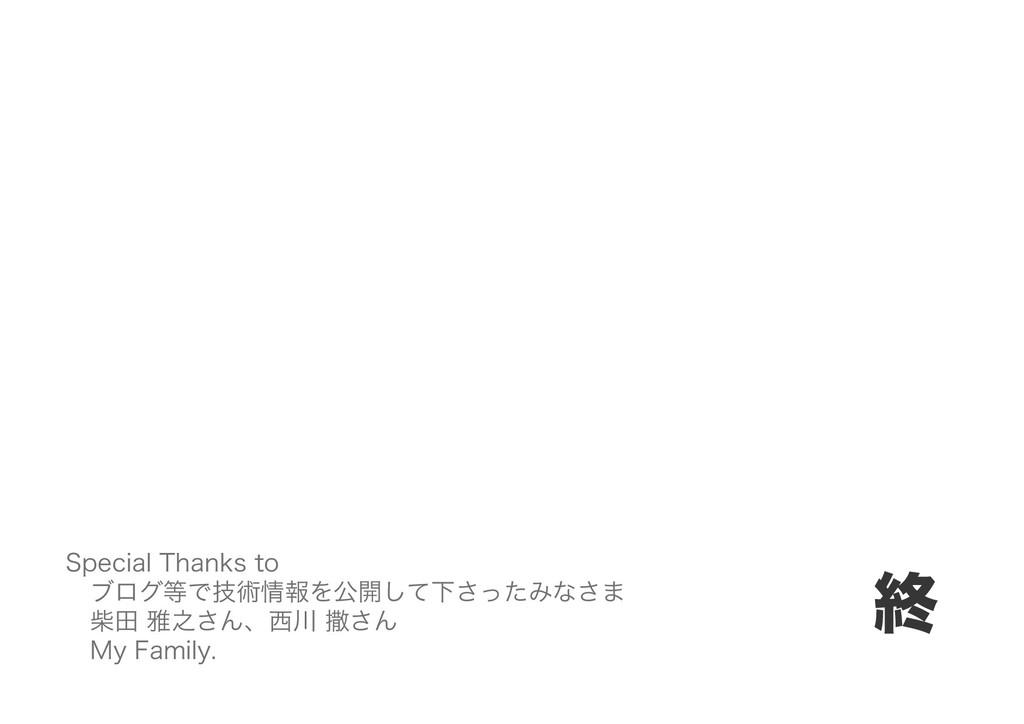 終 Special Thanks to ブログ等で技術情報を公開して下さったみなさま 柴田 雅...