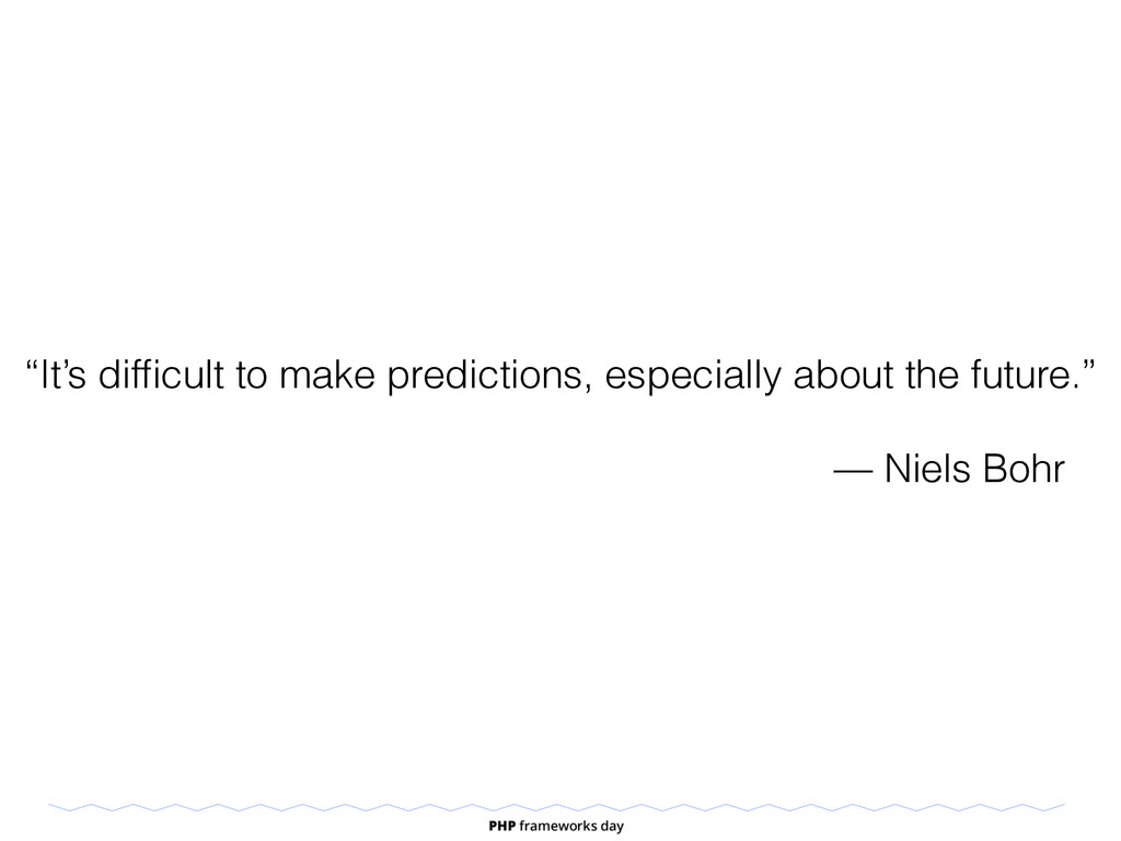 """It's difficult to make predictions, especially ..."
