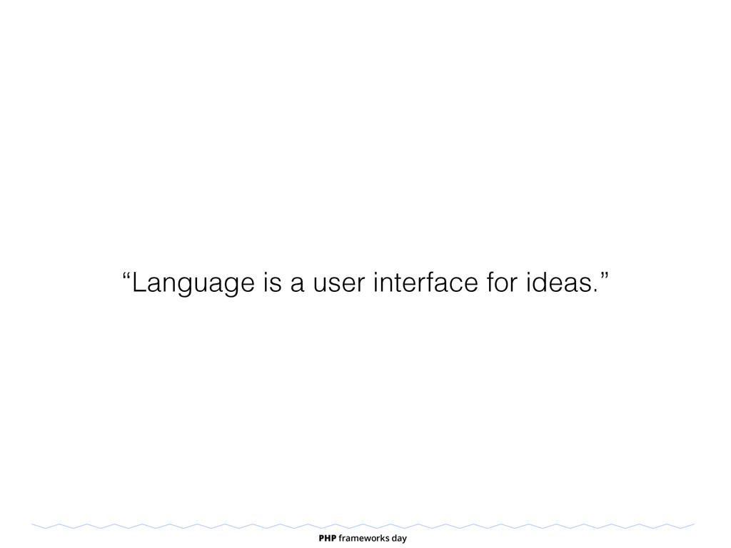 """Language is a user interface for ideas."""