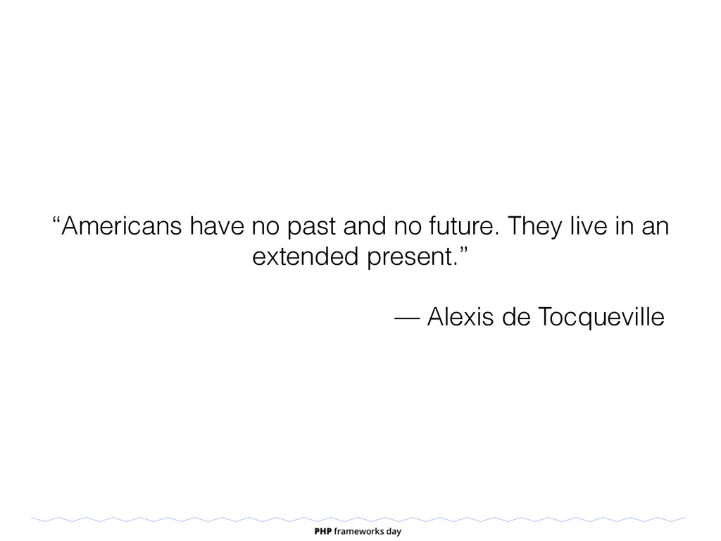 """Americans have no past and no future. They liv..."