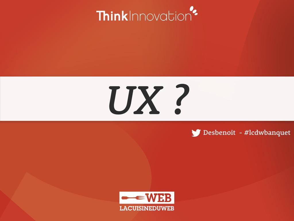 UX ? Desbenoit - #lcdwbanquet