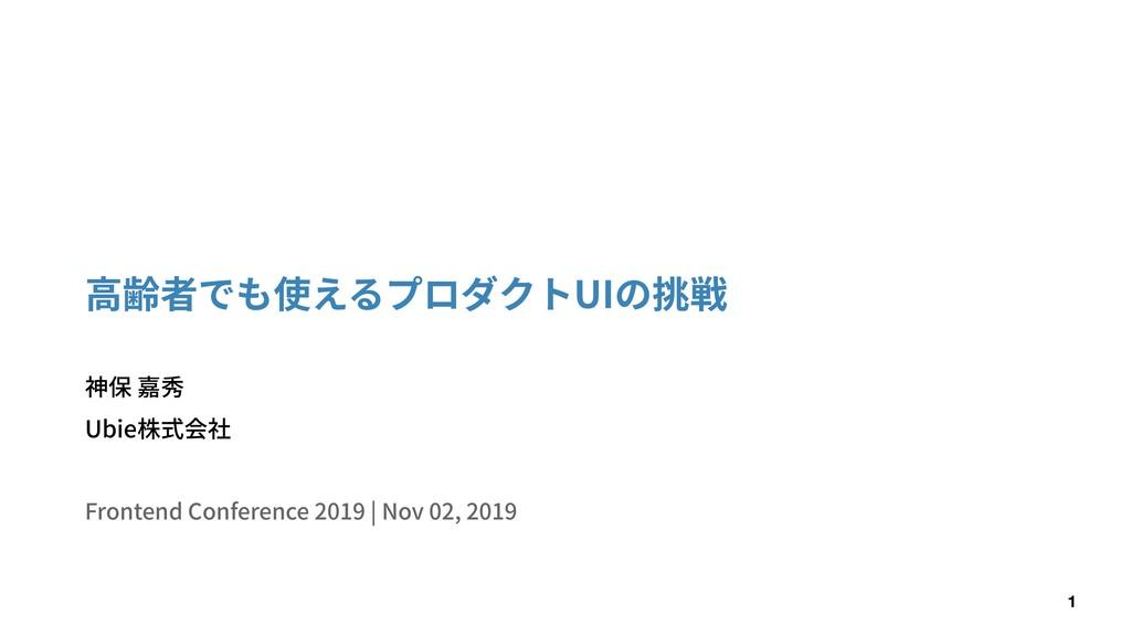 ⾼齢者でも使えるプロダクトUIの挑戦 神保 嘉秀 Ubie株式会社 Frontend Conf...