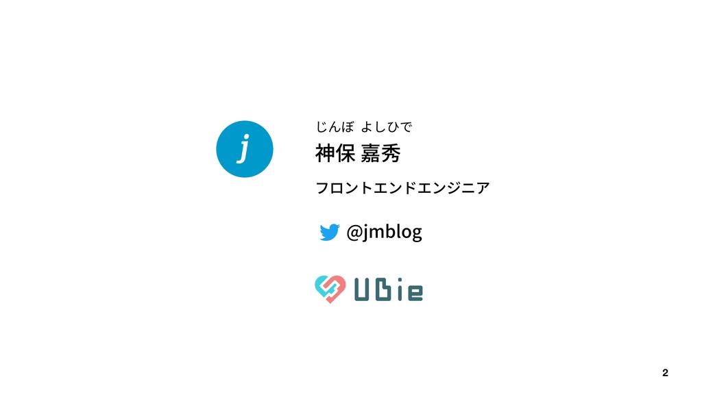 2 神保 嘉秀 じんぼ よしひで フロントエンドエンジニア @jmblog