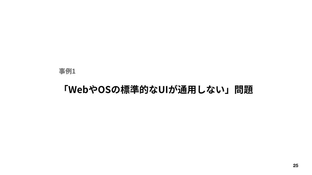 25 「WebやOSの標準的なUIが通⽤しない」問題 事例1