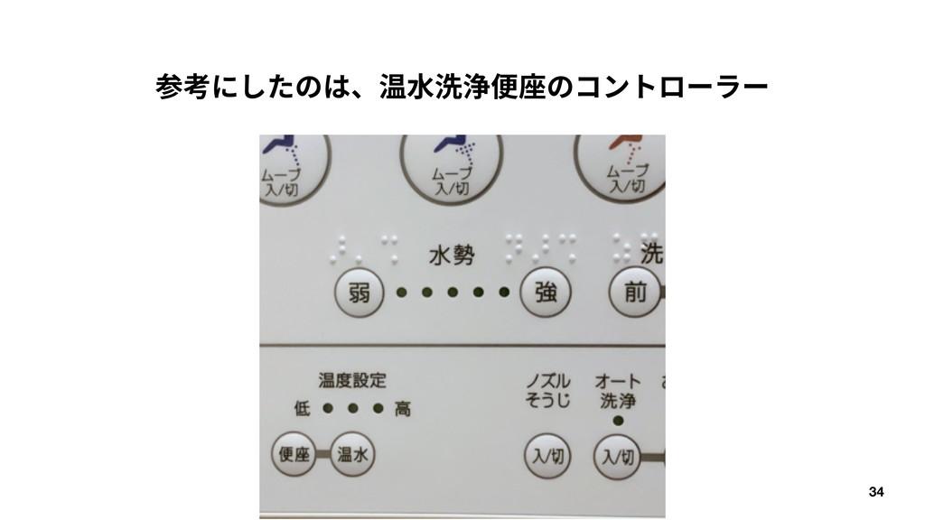 34 参考にしたのは、温⽔洗浄便座のコントローラー