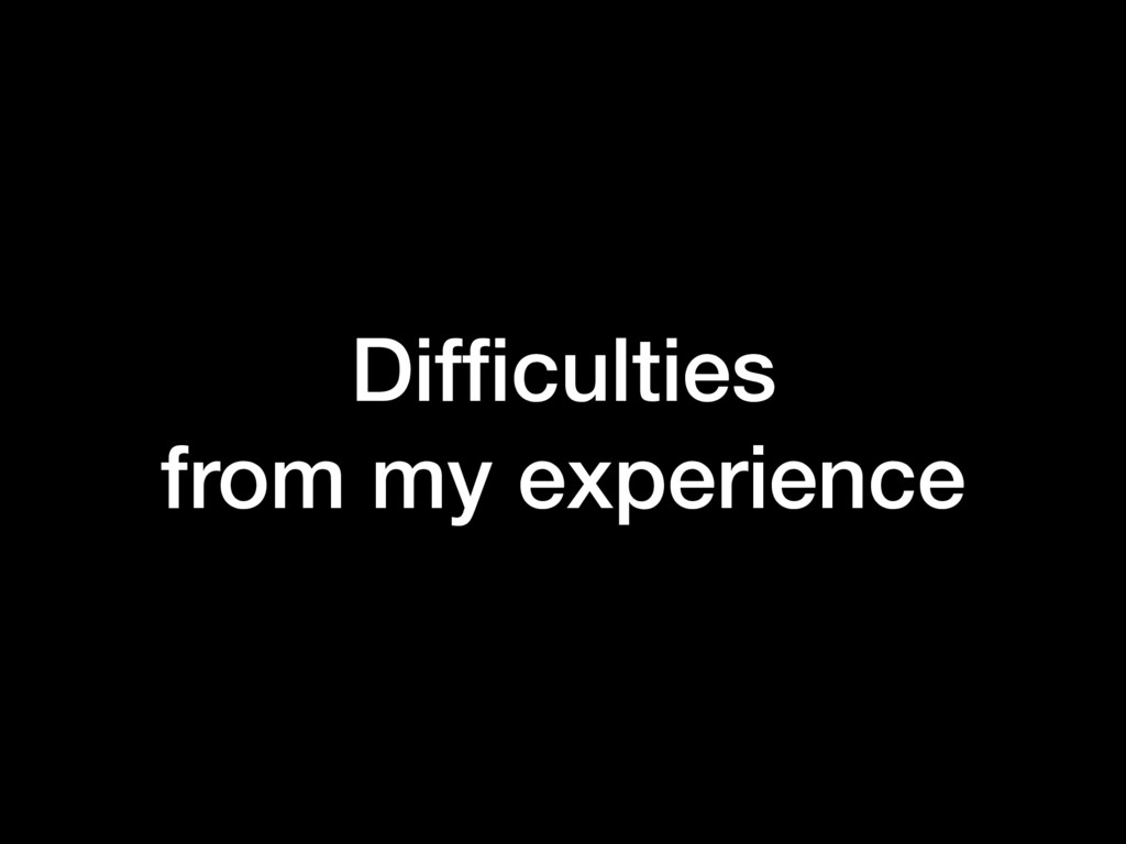 Difficulties from my experience
