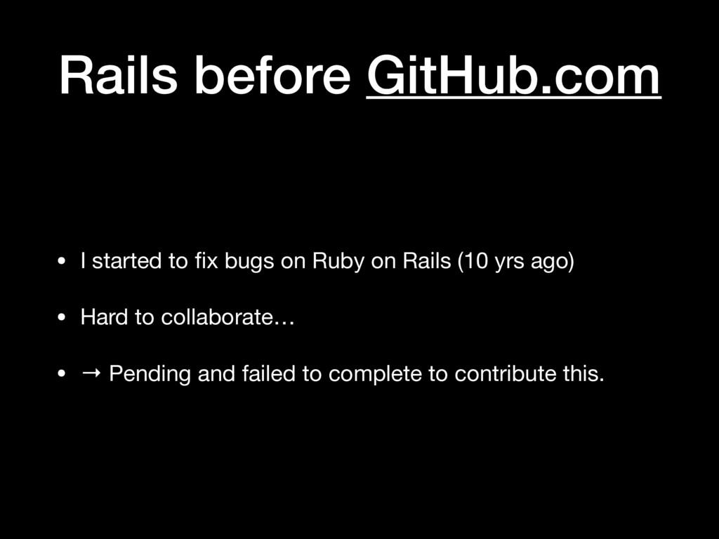 Rails before GitHub.com • I started to fix bugs ...