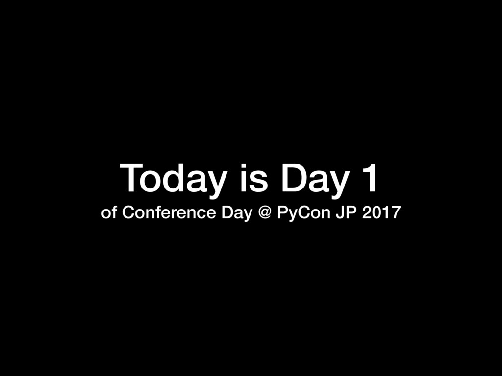 Today is Day 1 of Conference Day @ PyCon JP 2017