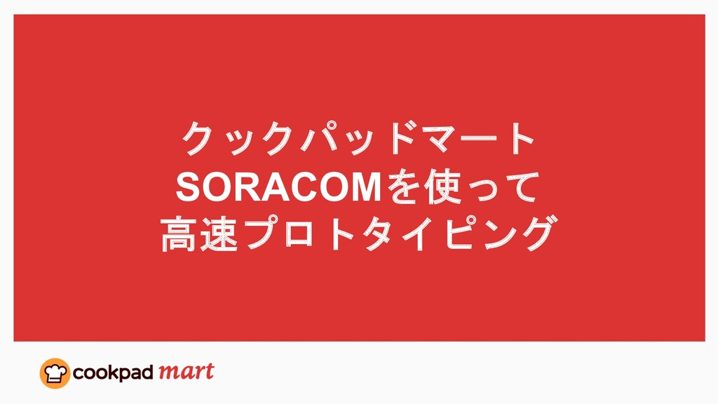 クックパッドマート SORACOMを使って 高速プロトタイピング