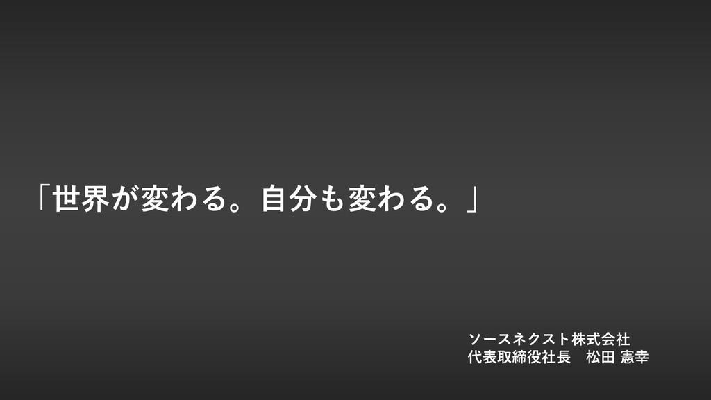 「世界が変わる。⾃分も変わる。」 ソースネクスト株式会社 代表取締役社⻑ 松⽥ 憲幸