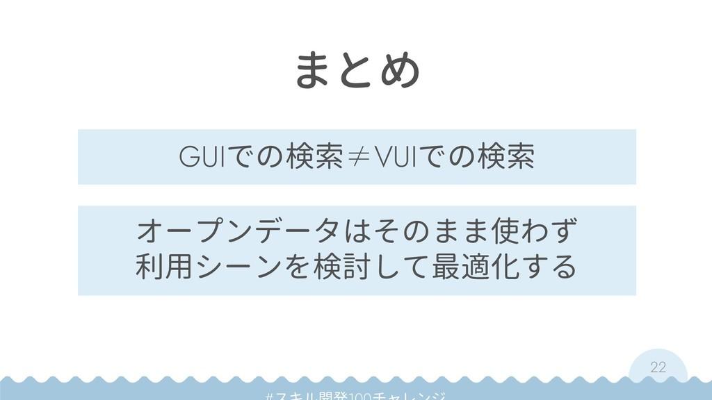 22 まとめ GUIでの検索≠VUIでの検索 オープンデータはそのまま使わず 利用シーンを検討...