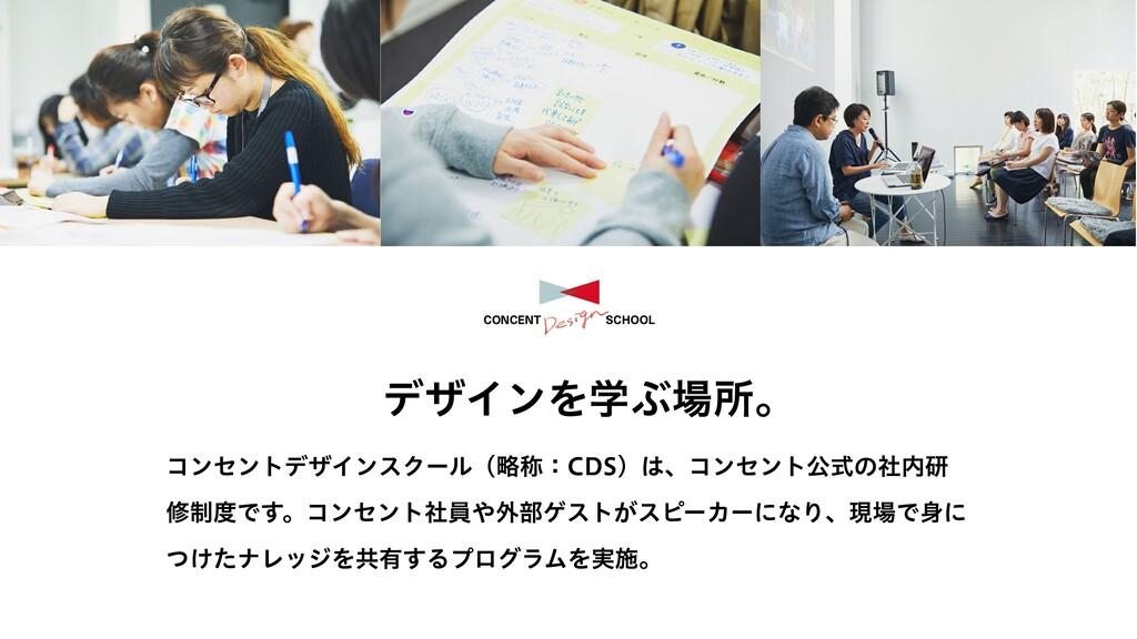 デザインを学ぶ場所。 コンセントデザインスクール(略称:CDS)は、コンセント公式の社内研 修...