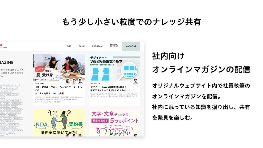 もう少し⼩さい粒度でのナレッジ共有 オリジナルウェブサイト内で社員執筆の オンラインマガジンを...