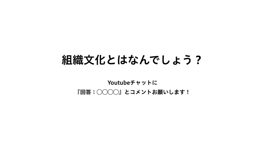 組織⽂化とはなんでしょう? Youtubeチャットに 『回答:◯◯◯◯』とコメントお願いします!