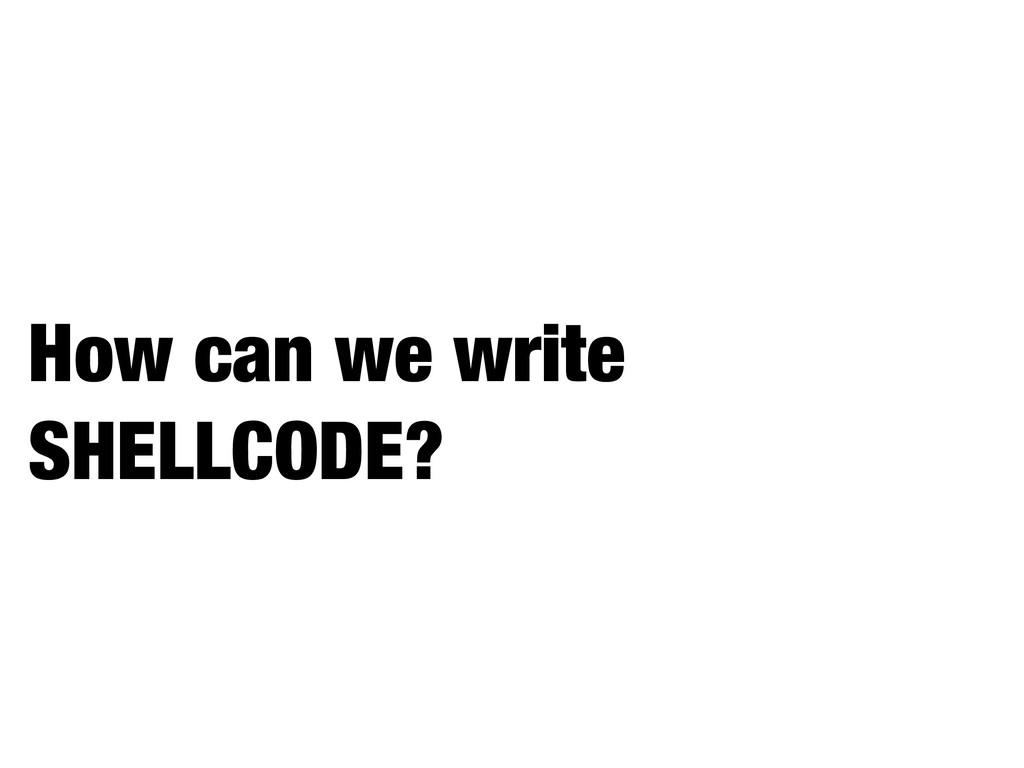 How can we write SHELLCODE?