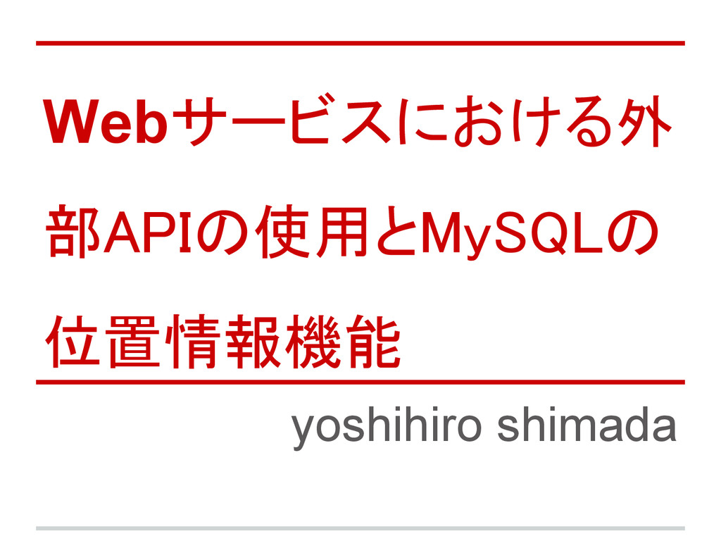 Webサービスにおける外 部APIの使用とMySQLの 位置情報機能 yoshihiro sh...