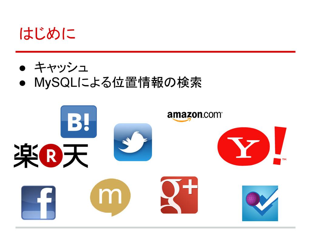 はじめに ● キャッシュ ● MySQLによる位置情報の検索