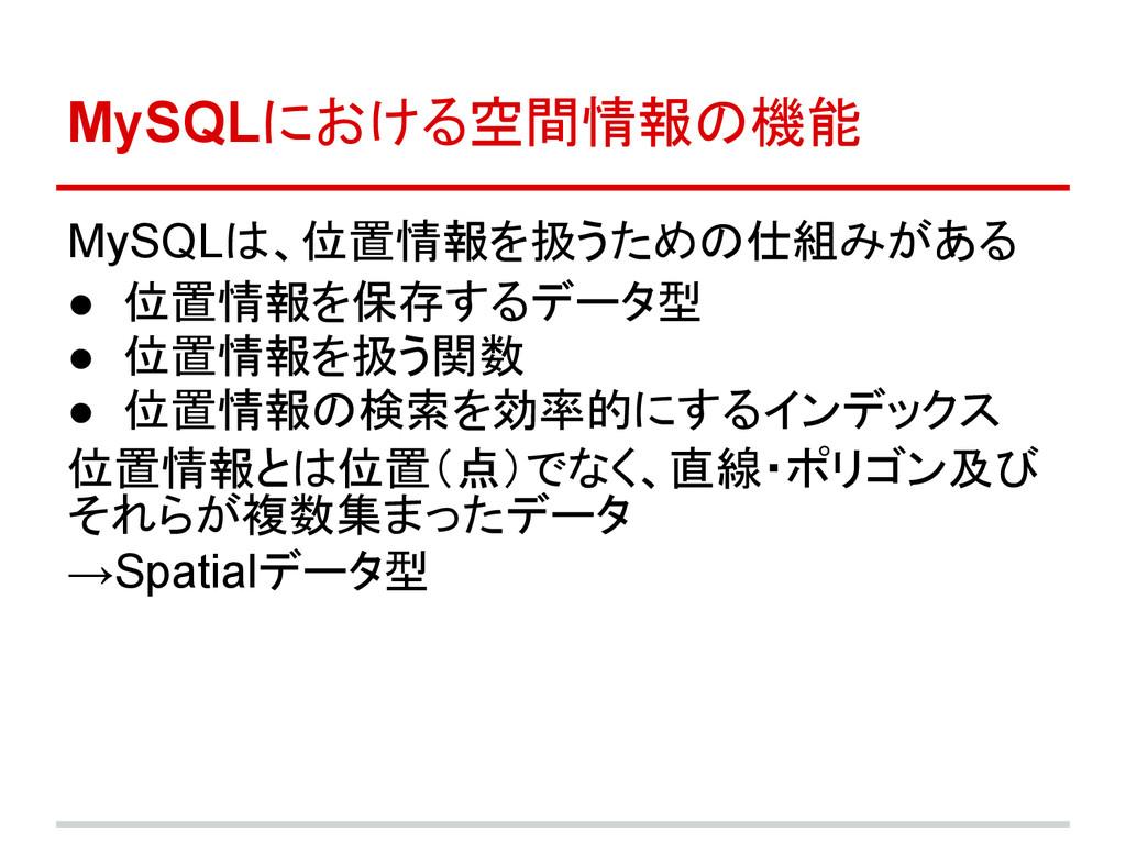 MySQLにおける空間情報の機能 MySQLは、位置情報を扱うための仕組みがある ● 位置情報...