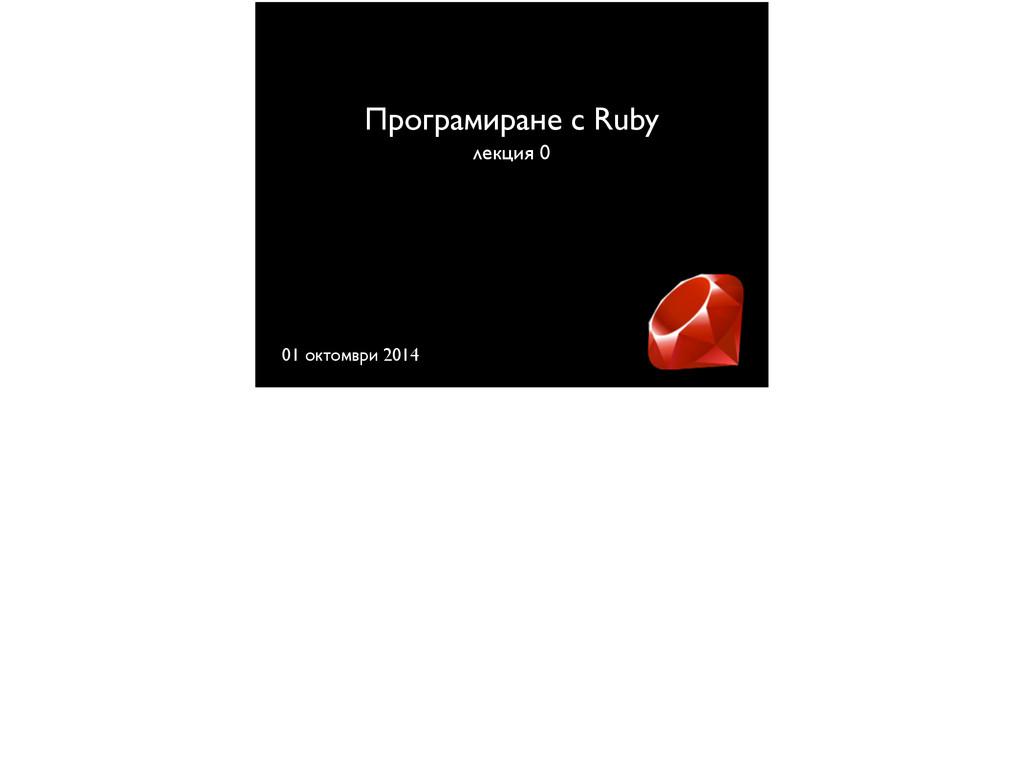 Програмиране с Ruby лекция 0 01 октомври 2014