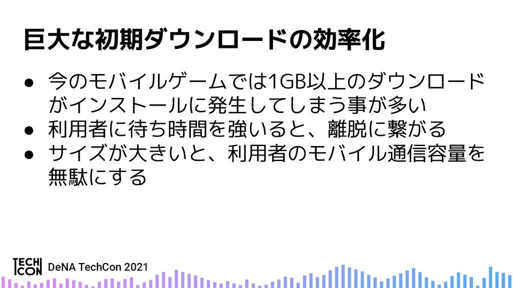 ● 今のモバイルゲームでは1GB以上のダウンロード がインストールに発生してしまう事が多い ●...