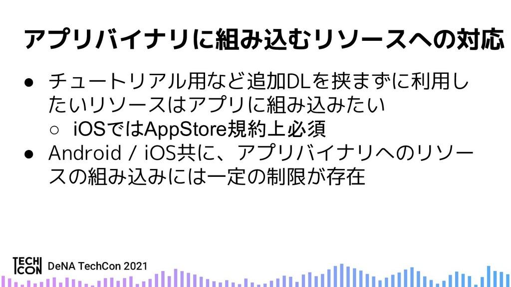 ● チュートリアル用など追加DLを挟まずに利用し たいリソースはアプリに組み込みたい ○ iO...