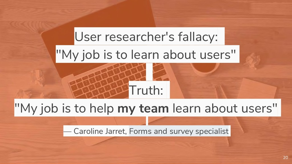 "User researcher's fallacy: ""My job is to learn ..."